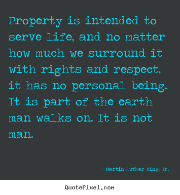 Property is intended to serve life, and no matter.. Martin Luther King, Jr. great life quotes