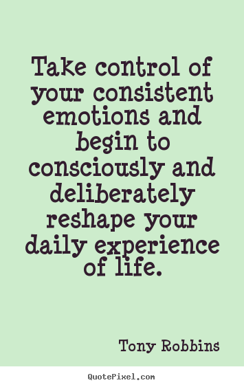 Take control of your consistent emotions and.. Tony Robbins good life quotes