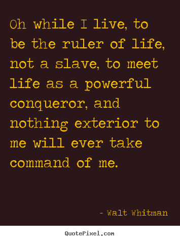 Walt Whitman poster quotes - Oh while i live, to be the ruler of life, not a slave, to meet life.. - Life quotes