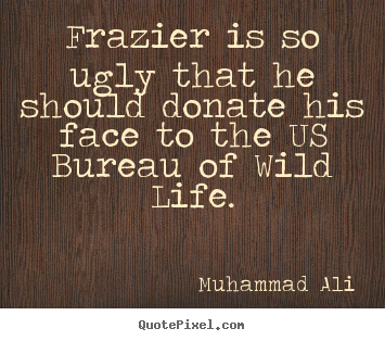 Life sayings - Frazier is so ugly that he should donate his face to the..