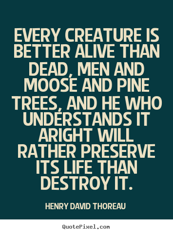 Make picture quotes about life - Every creature is better alive than dead, men and moose and pine trees,..