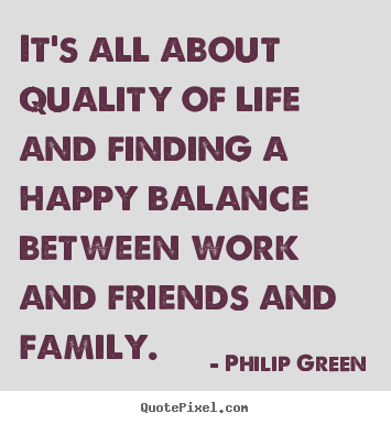 Quote about life - It's all about quality of life and finding a happy balance between..