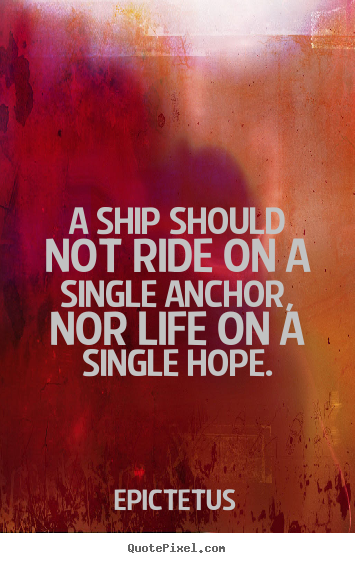 A ship should not ride on a single anchor, nor life.. Epictetus great life quotes