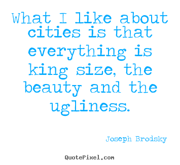 What i like about cities is that everything.. Joseph Brodsky great life quotes