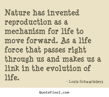 Nature has invented reproduction as a mechanism for life.. Louis Schwartzberg great life quotes