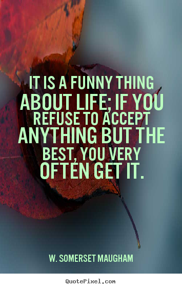 It is a funny thing about life; if you refuse.. W. Somerset Maugham good life quote