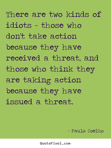 Life quote - There are two kinds of idiots - those who don't take action..