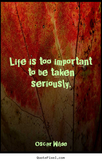 Quotes about life - Life is too important to be taken seriously.