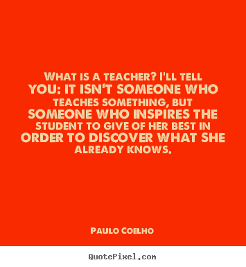 Life quotes - What is a teacher? i'll tell you: it isn't someone who teaches something,..