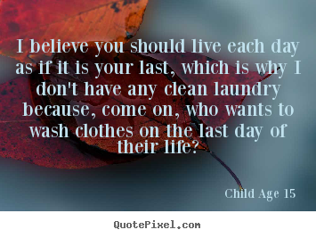 Create custom picture quotes about life - I believe you should live each day as if it is your last,..