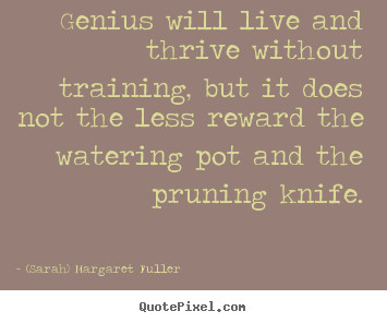 Design picture quotes about life - Genius will live and thrive without training, but it does not the less..