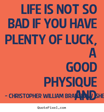 Life is not so bad if you have plenty of luck, a good.. Christopher William Bradshaw Isherwood  life quotes