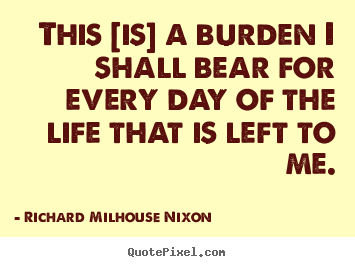 Richard Milhouse Nixon picture quotes - This [is] a burden i shall bear for every.. - Life quotes