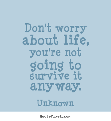Life quote - Don't worry about life, you're not going to survive it..