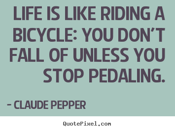 Life quote - Life is like riding a bicycle: you don't fall of unless..