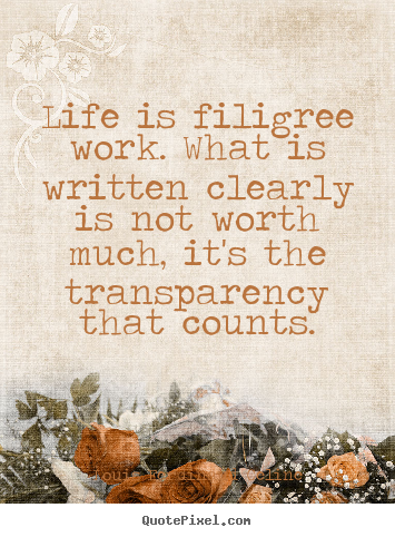 Create your own picture quotes about life - Life is filigree work. what is written clearly is not worth much,..