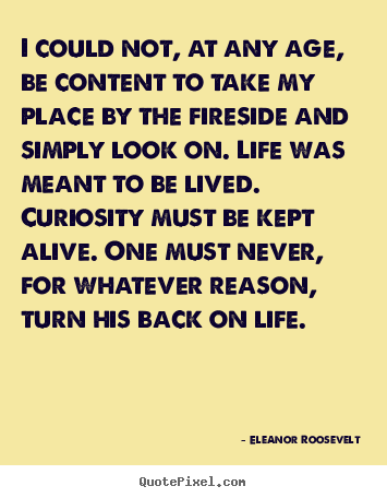 I could not, at any age, be content to take my place by the fireside and.. Eleanor Roosevelt popular life quotes