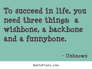 Create graphic picture sayings about life - To succeed in life, you need three things:  a wishbone, a..