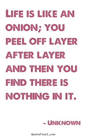 Unknown picture quotes - Life is like an onion; you peel off layer after layer and then you.. - Life quotes