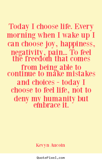 Design custom picture quotes about life - Today i choose life. every morning when i wake up..