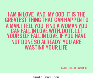 David Herbert Lawrence picture quote - I am in love - and, my god, it is the greatest.. - Life quote