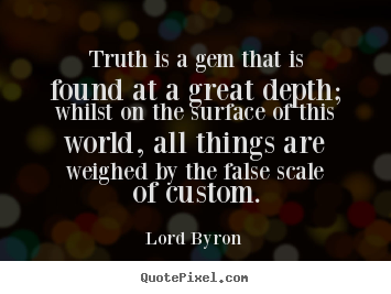 Lord Byron picture quotes - Truth is a gem that is found at a great depth; whilst.. - Life quotes