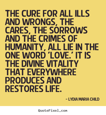 Customize photo quotes about life - The cure for all ills and wrongs, the cares, the sorrows and the crimes..