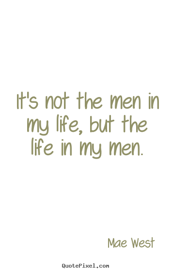 Quotes about life - It's not the men in my life, but the life in my men.