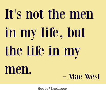 How to design pictures sayings about life - It's not the men in my life, but the life in my men.