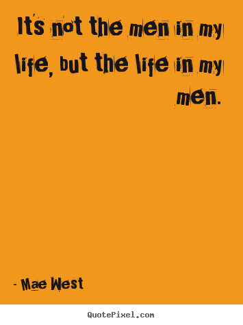 Life quotes - It's not the men in my life, but the life in my men.