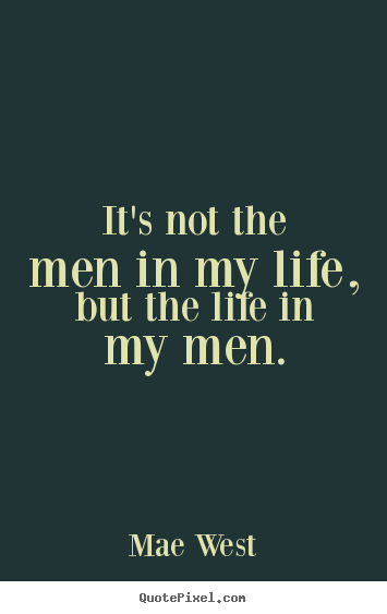 Mae West picture quotes - It's not the men in my life, but the life in my men. - Life quote