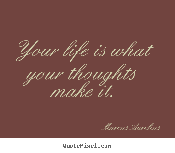 Sayings about life - Your life is what your thoughts make it.