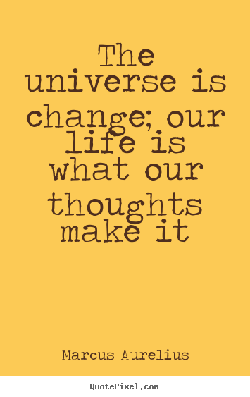 Life quotes - The universe is change; our life is what our thoughts..