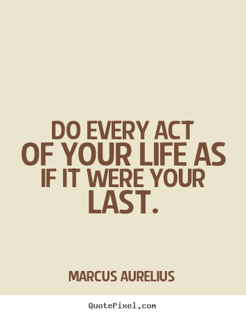 Marcus Aurelius picture quotes - Do every act of your life as if it were your last. - Life quotes