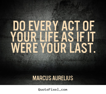 Sayings about life - Do every act of your life as if it were your last.