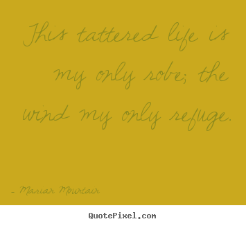 Quote about life - This tattered life is my only robe; the wind my only refuge.