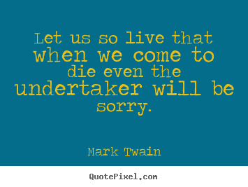 Mark Twain photo quotes - Let us so live that when we come to die even.. - Life quotes