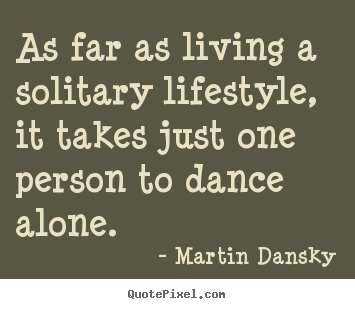 Life sayings - As far as living a solitary lifestyle, it takes just one person to dance..