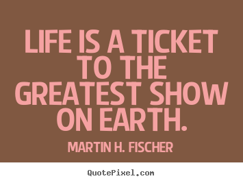 Create custom picture quotes about life - Life is a ticket to the greatest show on earth.
