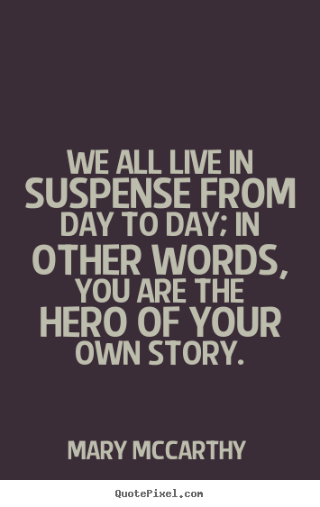 We all live in suspense from day to day; in other words, you are.. Mary Mccarthy famous life quotes
