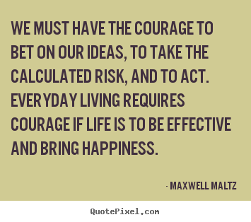 Create graphic picture quotes about life - We must have the courage to bet on our ideas,..