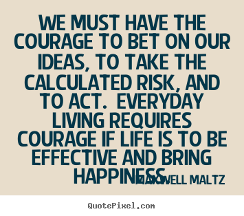 Make custom picture quotes about life - We must have the courage to bet on our ideas, to take the calculated..
