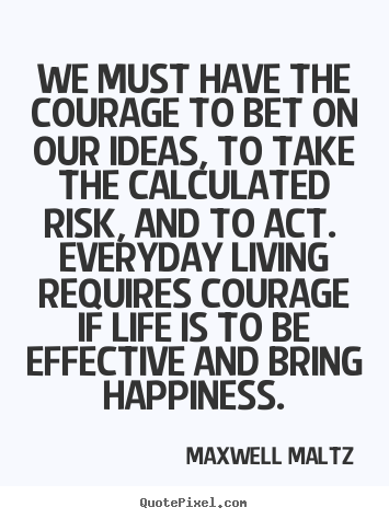 We must have the courage to bet on our ideas, to take the calculated.. Maxwell Maltz top life quotes