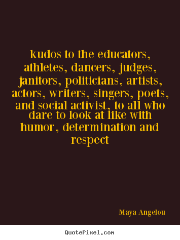 Quote about life - Kudos to the educators, athletes, dancers, judges, janitors, politicians,..