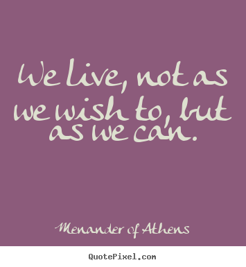 Quote about life - We live, not as we wish to, but as we can.