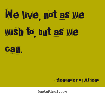 Diy picture quotes about life - We live, not as we wish to, but as we can.