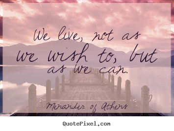 Create graphic picture quotes about life - We live, not as we wish to, but as we can.