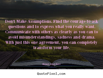 Don't make assumptions. find the courage to ask.. Miguel Angel Ruiz  life quote