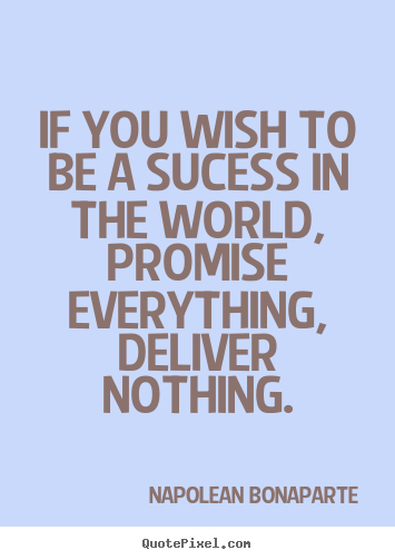 Napolean Bonaparte picture quotes - If you wish to be a sucess in the world, promise everything,.. - Life quotes
