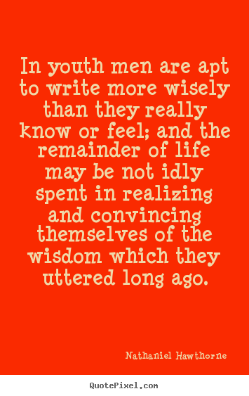 Life quote - In youth men are apt to write more wisely than..